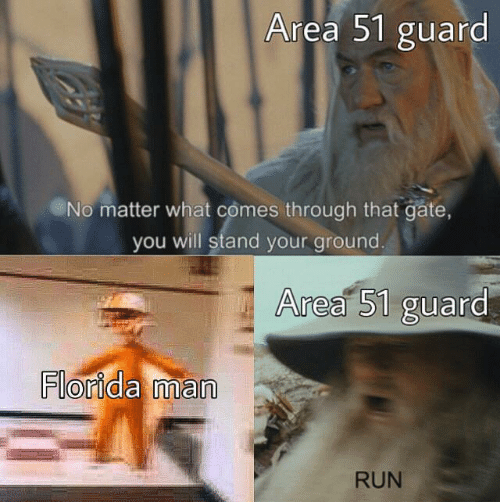 gate: Area 51 guard  No matter what comes through that gate,  you will stand your ground.  Area 51 guard  Florida man  RUN