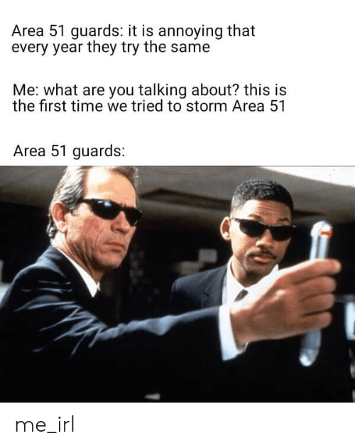 what-are-you-talking-about: Area 51 guards: it is annoying that  every year they try the same  Me: what are you talking about? this is  the first time we tried to storm Area 51  Area 51 guards: me_irl