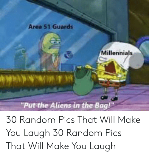 "Millennials, Aliens, and Area 51: Area 51 Guards  Millennials  ""Put the Aliens in the Bag! 30 Random Pics That Will Make You Laugh  30 Random Pics That Will Make You Laugh"