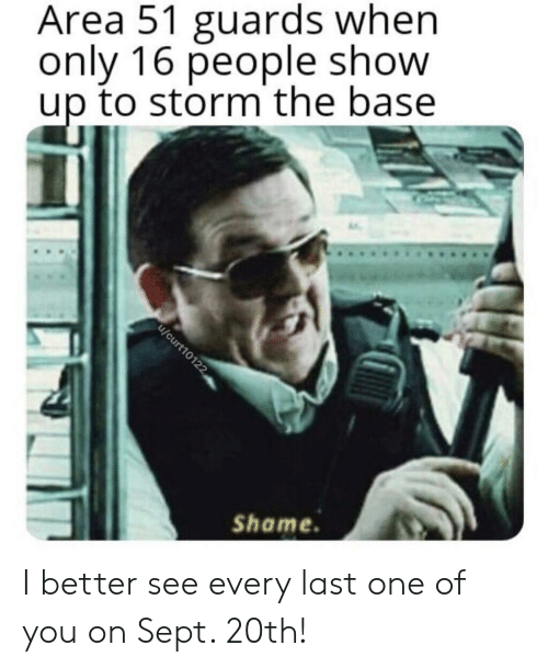 Sept, Area 51, and Storm: Area 51 guards when  only 16 people show  up to storm the base  u/curt10122  Shame I better see every last one of you on Sept. 20th!
