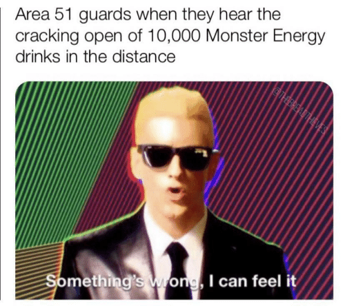 area 51: Area 51 guards when they hear the  cracking open of 10,000 Monster Energy  drinks in the distance  THBREADTHEVES  Something's Wong, I can feel it