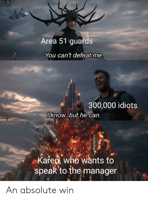Area 51, Who, and Can: Area 51 guards  You can't defeat me.  300,000 idiots  0know, but he can.  Karen, who wants to  speak'to the manager An absolute win