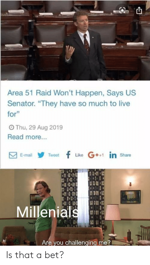 "Live, Mail, and Area 51: Area 51 Raid Won't Happen, Says US  Senator. ""They have so much to live  for""  OThu, 29 Aug 2019  Read more...  Like G in share  Tweetf  E-mail  Millenials  Are you challenging me? Is that a bet?"