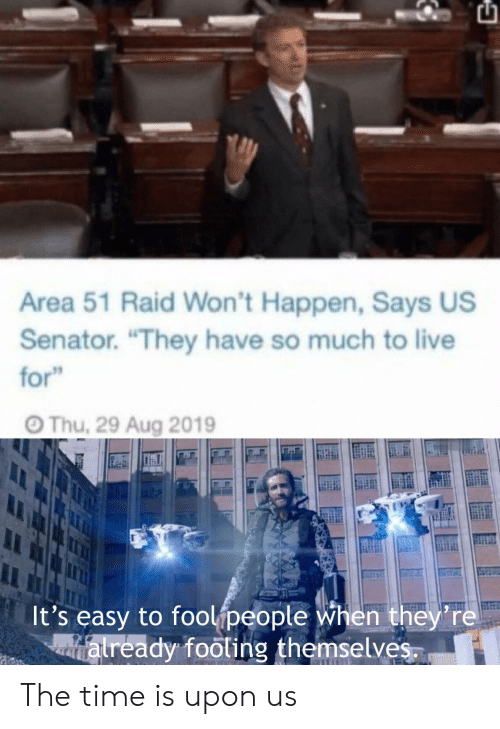 "Live, Time, and Area 51: Area 51 Raid Won't Happen, Says US  Senator. ""They have so much to live  for""  Thu, 29 Aug 2019  It's easy to foolipeople when they're  atready footing themselves. The time is upon us"