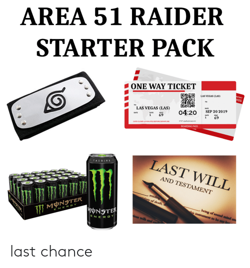 Las Vegas: AREA 51 RAIDER  STARTER PACK  ONE WAY TICKET  NOMY  ASS  LAS VEGAS (LAS)  DATE  TO:  LAS VEGAS (LAS)  SEP 20 2019  04:20  SEAT  SEAT  69  GATE  69  1  1  ETKT 454843121451100  GATE CLOSES 30 MINUTES BEFORE DEPARTURE  BOARDING PASS  LAST WILL  TAURINE  AND TESTAMENT  AURINA  , residing  ainty of death, do  being of sound mind  his instrument to be my  MNSTER  MONSTER  E NER GY  ious wills  ENER GY last chance