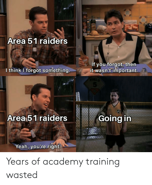 Academy: Area 51 raiders  If you forgot, then  it wasn't important.  I think I forgot something  Area 51 raiders  Going in  Yeah, you're right. Years of academy training wasted