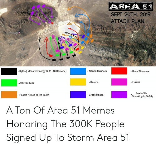 Energy, Memes, and Monster: AREA 51  SEPT 20TH, 2019  ATTACK PLAN  SAReasesch ande  evelopement P  - Kyles [ Monster Energy Buff +10 Berserk ]  - Naruto Runners  - Rock Throwers  - Karens  - Furries  -Anti-vax Kids  Rest of Us  - Crack Heads  - People Armed to the Teeth  Sneaking In Safely A Ton Of Area 51 Memes Honoring The 300K People Signed Up To Storm Area 51