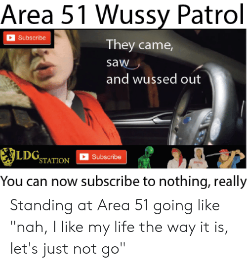 "Life, Reddit, and Saw: Area 51 Wussy Patrol  Subscribe  They came,  saw  and wussed out  SLDOSTATION  Subscribe  You can now subscribe to nothing, really Standing at Area 51 going like ""nah, I like my life the way it is, let's just not go"""