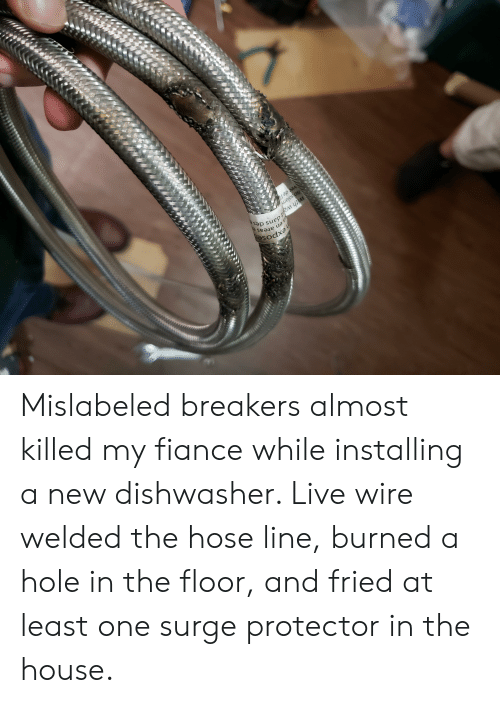 Wat, Fiance, and House: areas  Sodxa  with wat dans  so solam  vec de l Mislabeled breakers almost killed my fiance while installing a new dishwasher. Live wire welded the hose line, burned a hole in the floor, and fried at least one surge protector in the house.