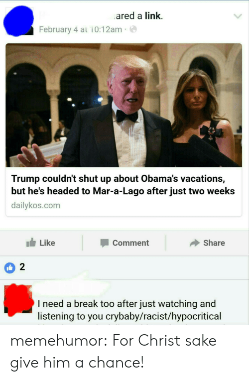 Lago: ared a link.  February 4 at 10:12am  Trump couldn't shut up about Obama's vacations,  but he's headed to Mar-a-Lago after just two weeks  dailykos.com  Like  Comment  Share  2  I need a break too after just watching and  listening to you crybaby/racist/hypocritical memehumor:  For Christ sake give him a chance!