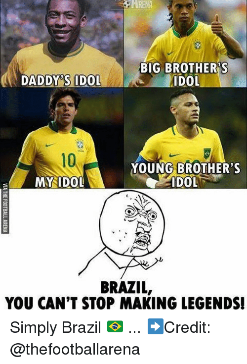 idole: ARENA  BIG BROTHER'S  DOL  DADDY'S IDOL  10  YOUNG BROTHER'S  MY IDOL  ts  BRAZIL,  YOU CAN'T STOP MAKING LEGENDS Simply Brazil 🇧🇷 ... ➡️Credit: @thefootballarena