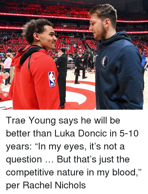 """Nature, Blood, and Rachel Nichols: ARENA Trae Young says he will be better than Luka Doncic in 5-10 years: """"In my eyes, it's not a question … But that's just the competitive nature in my blood,"""" per Rachel Nichols"""