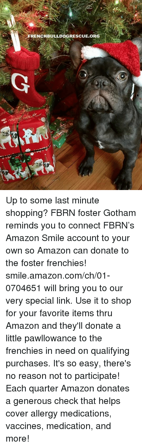 Amazon, Memes, and amazon.com: ARENCBULLDOGRESCUE.ORG  G  HAPPerfoLAe.  011v,シ湃 r g/ inf!  H Up to some last minute shopping? FBRN foster Gotham reminds you to connect FBRN's Amazon Smile account to your own so Amazon can donate to the foster frenchies!   smile.amazon.com/ch/01-0704651 will bring you to our very special link. Use it to shop for your favorite items thru Amazon and they'll donate a little pawllowance to the frenchies in need on qualifying purchases. It's so easy, there's no reason not to participate! Each quarter Amazon donates a generous check that helps cover allergy medications, vaccines, medication, and more!