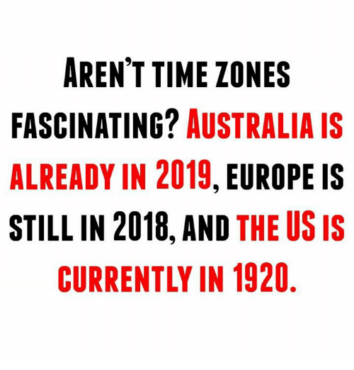 Memes, Australia, and Europe: AREN'T TIME ZONES  FASCINATING? AUSTRALIA IS  ALREADY IN 2019, EUROPE IS  STILL IN 2018, AND THE US IS  CURRENTLY IN 1920