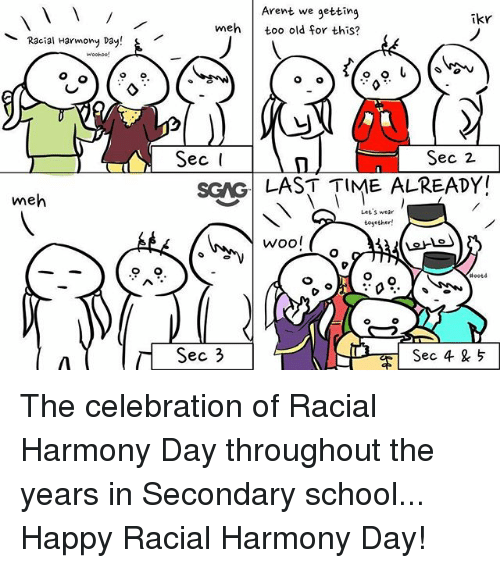 Meh, Memes, and School: Arent we getting  meh too old for this?  ikr  Racial Harmony Day!  Sec 2  SGNG LAST TIME ALREADY  me  Let S wear  Wool  ec 3  Sec 4 5 The celebration of Racial Harmony Day throughout the years in Secondary school... Happy Racial Harmony Day!