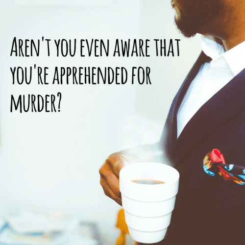 Murder: AREN'T YOU EVEN AWARE THAT  YOU'RE APPREHENDED FOR  MURDER?