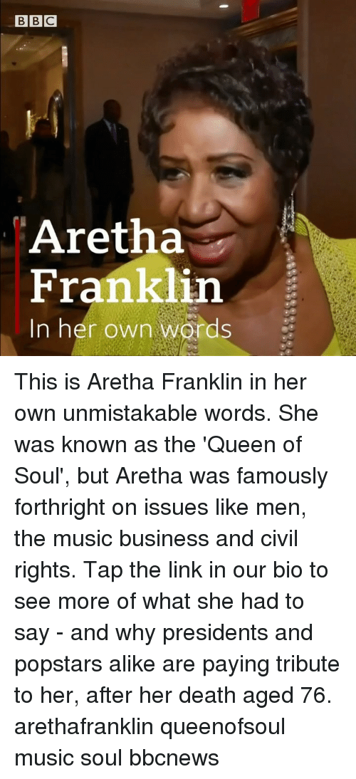 Memes, Music, and Queen: Aretha  Franklin  In her own words This is Aretha Franklin in her own unmistakable words. She was known as the 'Queen of Soul', but Aretha was famously forthright on issues like men, the music business and civil rights. Tap the link in our bio to see more of what she had to say - and why presidents and popstars alike are paying tribute to her, after her death aged 76. arethafranklin queenofsoul music soul bbcnews