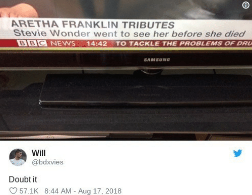 Stevie: ARETHA FRANKLIN TRIBUTES  Stevie Wonder went to see her before she died  BBC NEWS  14:42 TO TACKLE THE PROBLEMS OF DRU  SAMSUNG  Will  @bdxvies  Doubt it  57.1K 8:44 AM - Aug 17, 2018