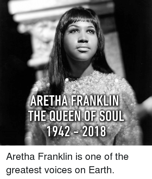 Dank, Queen, and Earth: ARETHAFRANKLİN  THE QUEEN OF SOUL  1942-2018 Aretha Franklin is one of the greatest voices on Earth.