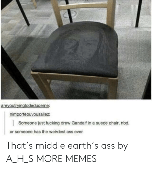 Ass, Dank, and Fucking: areyoutryingtodeduceme:  nimporteouvousallez:  Someone just fucking drew Gandalf in a suede chair, nbd.  or someone has the weirdest ass ever That's middle earth's ass by A_H_S MORE MEMES