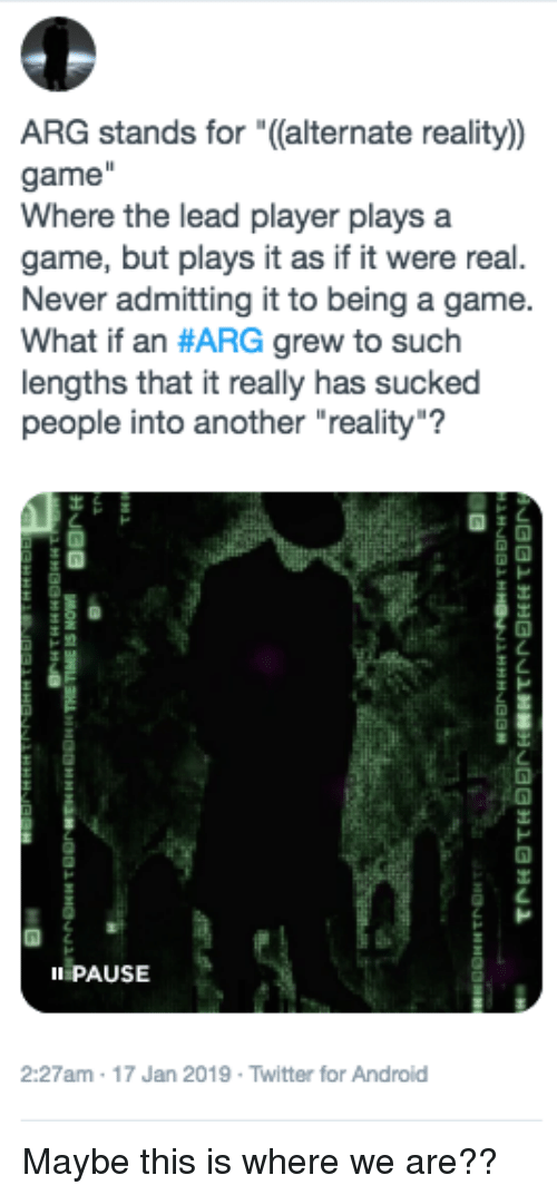 """Android, Twitter, and Game: ,  ARG stands for """"((alternate reality)  game  Where the lead player plays a  game, but plays it as if it were real.  Never admitting it to being a game  What if an #ARG grew to such  lengths that it really has sucked  people into another """"reality""""?  ト  II PAUSE  2:27am 17 Jan 2019 Twitter for Android"""