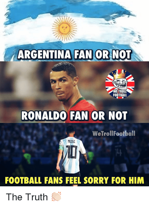 Football, Memes, and Sorry: ARGENTINA FAN OR NOT  WE TROLL  FOOTBALL  RONALDO FAN OR NOT  WeTrollFootball  RESS  FOOTBALL FANS FEEL SORRY FOR HIM The Truth 👏🏻