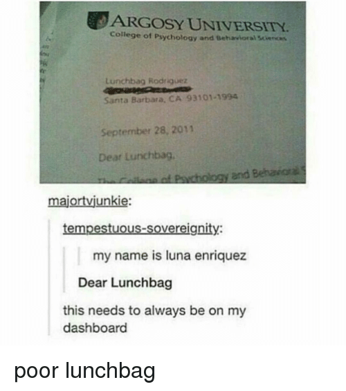 College, Memes, and Psychology: ARGOSY UNIVERSITY.  College of Psychology and Behavioral Sciences  Lunchbag Rodriguez  Santa Barbara, CA 93101-1994  September 28, 2011  Dear Lunchbag  and  majortvjunkie:  tempestuous-sovereignity:  my name is luna enriquez  Dear Lunchbag  this needs to always be on my  dashboard poor lunchbag