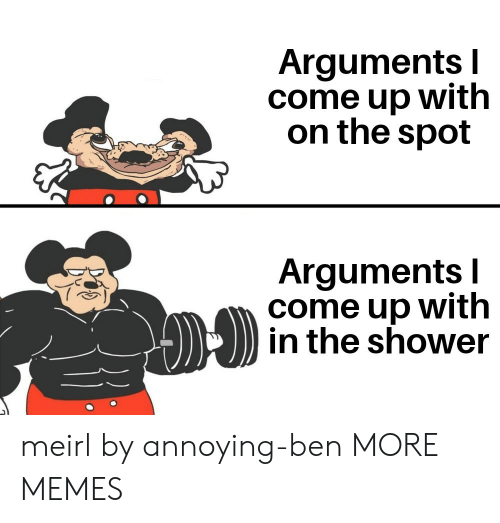 Come Up: Arguments I  come up with  on the spot  Arguments I  come up with  in the shower meirl by annoying-ben MORE MEMES