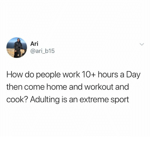Relationships, Work, and Home: Ari  @ari_b15  How do people work 10+ hours a Day  then come home and workout and  cook? Adulting is an extreme sport