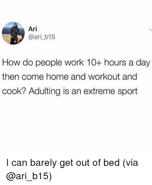 extreme sport: Ari  @ari_b15  How do people work 10+ hours a day  then come home and workout and  cook? Adulting is an extreme sport I can barely get out of bed (via @ari_b15)