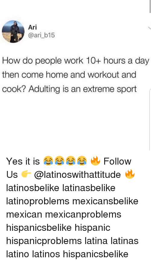 extreme sport: Ari  @ari_b15  How do people work 10+ hours a day  then come home and workout and  cook? Adulting is an extreme sport Yes it is 😂😂😂😂 🔥 Follow Us 👉 @latinoswithattitude 🔥 latinosbelike latinasbelike latinoproblems mexicansbelike mexican mexicanproblems hispanicsbelike hispanic hispanicproblems latina latinas latino latinos hispanicsbelike