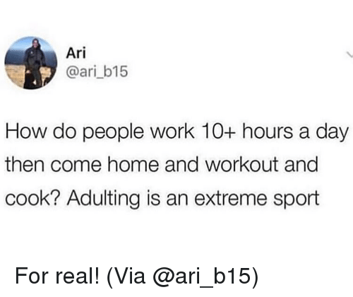 extreme sport: Ari  @ari_b15  How do people work 10+ hours a day  then come home and workout ang  cook? Adulting is an extreme sport For real! (Via @ari_b15)