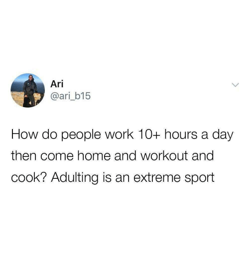 extreme sport: Ari  @ari_b15  How do people work 10+ hours a day  then come home and workout and  cook? Adulting is an extreme sport