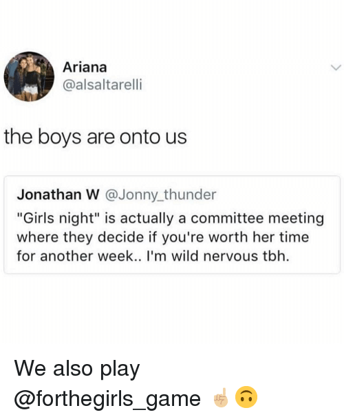 """Girls, Memes, and Tbh: Ariana  @alsaltarelli  the boys are onto us  Jonathan W @Jonny thunder  """"Girls night"""" is actually a committee meeting  where they decide if you're worth her time  for another week.. I'm wild nervous tbh We also play @forthegirls_game ☝🏼🙃"""