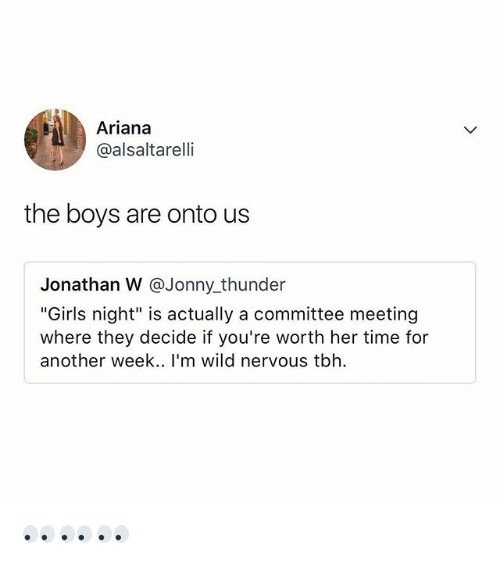 "Girls, Tbh, and Time: Ariana  @alsaltarelli  the boys are onto us  Jonathan W @Jonny_thunder  ""Girls night"" is actually a committee meeting  where they decide if you're worth her time for  another week.. l'm wild nervous tbh 👀👀👀"