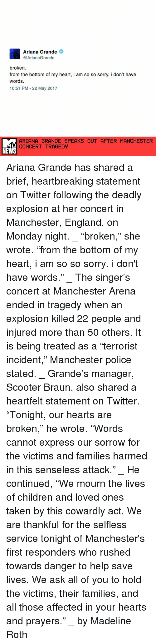 """Heartfeltly: Ariana Grande  @ArianaGrande  broken.  from the bottom of my heart, i am so so sorry. i don't have  words.  10:51 PM 22 May 2017  ARIANA GRANDE SPEAKS OUT AFTER MANCHESTER  CONCERT TRAGEDY  NEWS Ariana Grande has shared a brief, heartbreaking statement on Twitter following the deadly explosion at her concert in Manchester, England, on Monday night. _ """"broken,"""" she wrote. """"from the bottom of my heart, i am so so sorry. i don't have words."""" _ The singer's concert at Manchester Arena ended in tragedy when an explosion killed 22 people and injured more than 50 others. It is being treated as a """"terrorist incident,"""" Manchester police stated. _ Grande's manager, Scooter Braun, also shared a heartfelt statement on Twitter. _ """"Tonight, our hearts are broken,"""" he wrote. """"Words cannot express our sorrow for the victims and families harmed in this senseless attack."""" _ He continued, """"We mourn the lives of children and loved ones taken by this cowardly act. We are thankful for the selfless service tonight of Manchester's first responders who rushed towards danger to help save lives. We ask all of you to hold the victims, their families, and all those affected in your hearts and prayers."""" _ by Madeline Roth"""