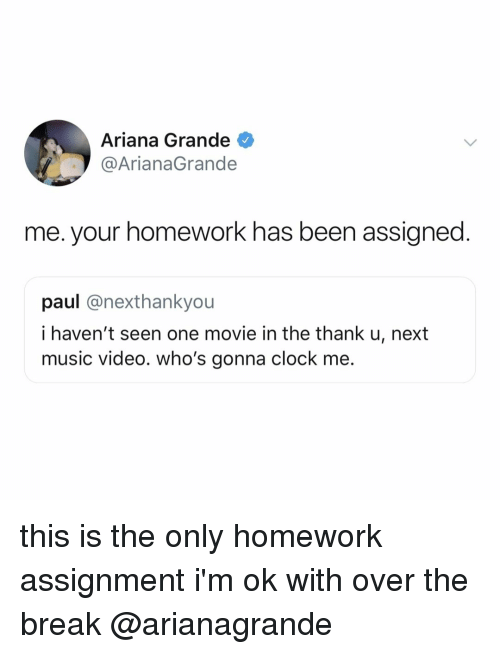 arianagrande: Ariana Grande  @ArianaGrande  me. your homework has been assigned  paul @nexthankyou  i haven't seen one movie in the thank u, next  music video. who's gonna clock me. this is the only homework assignment i'm ok with over the break @arianagrande