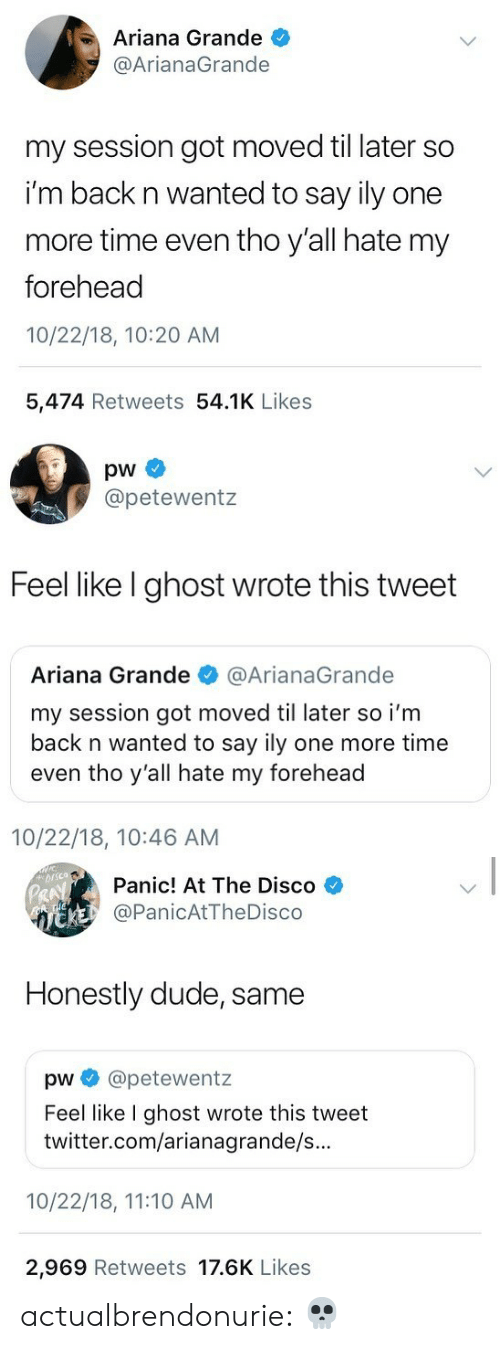 Ariana Grande, Dude, and Tumblr: Ariana Grande  @ArianaGrande  my session got moved til later so  i'm back n wanted to say ily one  more time even tho y'all hate my  forehead  10/22/18, 10:20 AM  5,474 Retweets 54.1K Likes   pw  @petewentz  Feel like I ghost wrote this tweet  Ariana Grande @ArianaGrande  my session got moved til later so i'm  back n wanted to say ily one more timee  even tho y'all hate my forehead  10/22/18, 10:46 AM   Panic! At The Disco  @PanicAtTheDisco  Honestly dude, same  pw e》 @petewentz  Feel like I ghost wrote this tweet  twitter.com/arianagrande/s...  10/22/18, 11:10 AM  2,969 Retweets 17.6K Likes actualbrendonurie:    💀