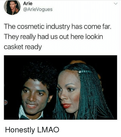 Lmao, Black Twitter, and They: Arie  @ArieVogues  The cosmetic industry has come far.  They really had us out here lookin  casket ready Honestly LMAO