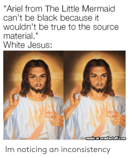 "noticing: ""Ariel from The Little Mermaid  can't be black because it  wouldn't be true to the source  material.""  White Jesus:  madeat newfastuff.com Im noticing an inconsistency"
