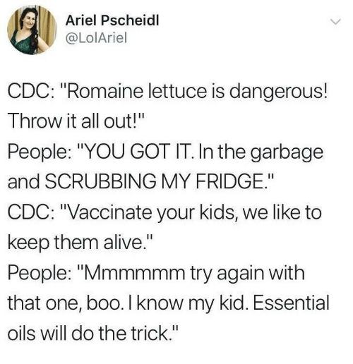 "cdc: Ariel Pscheidl  @LolAriel  CDC: ""Romaine lettuce is dangerous!  Throw it all out!""  People: ""YOU GOT IT. In the garbage  and SCRUBBING MY FRIDGE.""  CDC: ""Vaccinate your kids, we like to  keep them alive.""  People: ""Mmmmmm try again with  that one, boo. I know my kid. Essential  oils will do the trick."""