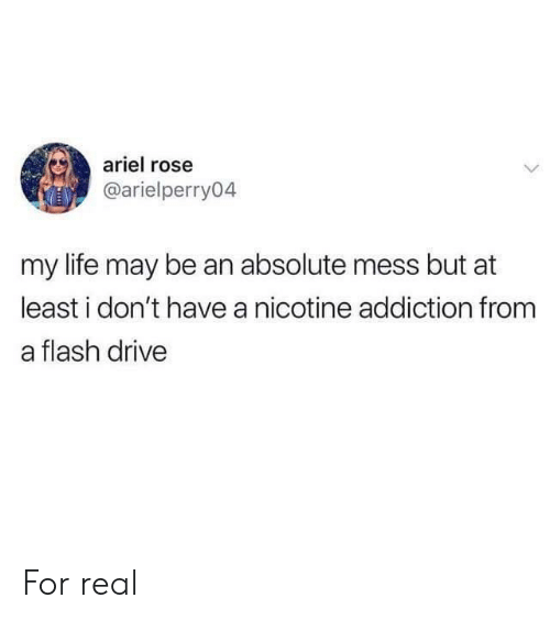 Ariel, Life, and Drive: ariel rose  @arielperry04  my life may be an absolute mess but at  least i don't have a nicotine addiction from  a flash drive For real