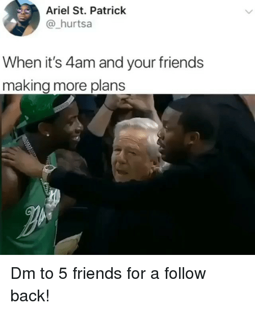 Ariel, Friends, and Memes: Ariel St. Patrick  @hurtsa  When it's 4am and your friends  making more plans Dm to 5 friends for a follow back!