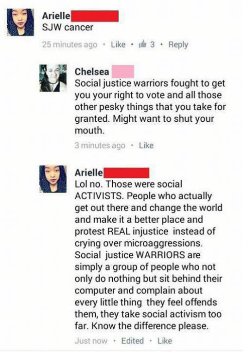 Chelsea, Crying, and Lol: Arielle  SJW cancer  25 minutes ago Like 3 Reply  Chelsea  Social justice warriors fought to get  you your right to vote and all those  other pesky things that you take for  granted. Might want to shut your  mouth  3 minutes ago Like  Arielle  Lol no. Those were social  ACTIVISTS. People who actually  get out there and change the world  and make it a better place and  protest REAL injustice instead of  crying over microaggressions.  Social justice WARRIORS are  simply a group of people who not  only do nothing but sit behind their  computer and complain about  every little thing they feel offends  them, they take social activism too  far. Know the difference please.  Just now Edited Like