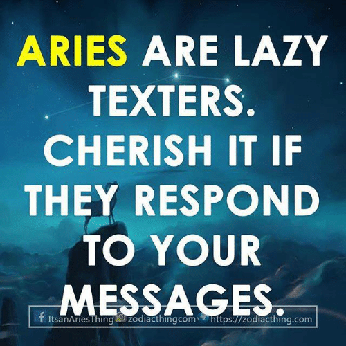 Aries: ARIES ARE LAZY  TEXTERS.  CHERISH IT IF  THEY RESPOND  TO YOUR  SSAGES.  f ItsanAriesThinggzodiad thingcom  https://zodiacthing.com
