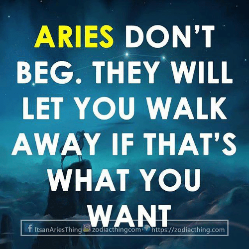 Aries: ARIES DON'T  BEG. THEY WILL  LET YOU WALK  AWAY IF THAT'S  WHAT YOU  WANT  f ItsanAriesThing zodlacthingcomhttps://zodiacthing.com
