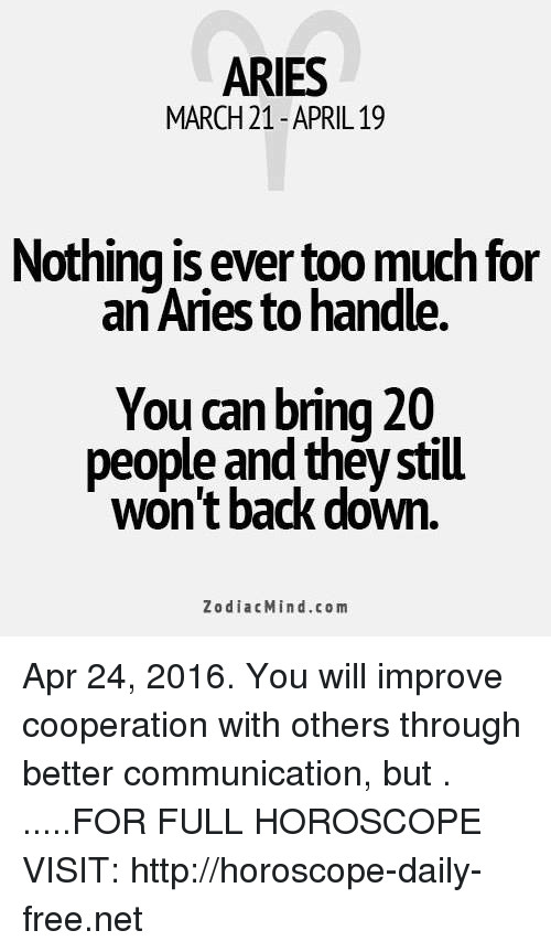 Too Much, Aries, and Free: ARIES  MARCH 21-APRIL 19  Nothing is ever too much for  an Aries to handle.  You can bring 20  people and they still  won't back down.  ZodiacMind.com Apr 24, 2016. You will improve cooperation with others through better communication, but  . .....FOR FULL HOROSCOPE VISIT: http://horoscope-daily-free.net