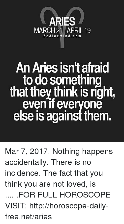 Aries, Free, and Horoscope: ARIES  MARCH 21-APRIL 19  Z o d i a c M i n d .co m  An Aries isn't afraid  to do something  that they think is right,  even if everyone  else is against them Mar 7, 2017. Nothing happens accidentally. There is no incidence. The fact that you think you are not loved, is  ......FOR FULL HOROSCOPE VISIT: http://horoscope-daily-free.net/aries