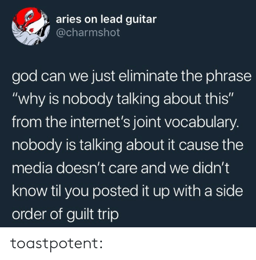"""The Internets: aries on lead guitar  @charmshot  god can we just eliminate the phrase  """"why is nobody talking about this""""  from the internet's joint vocabulary.  nobody is talking about it cause the  media doesn't care and we didn't  know til you posted it up with a side  order of guilt trip toastpotent:"""
