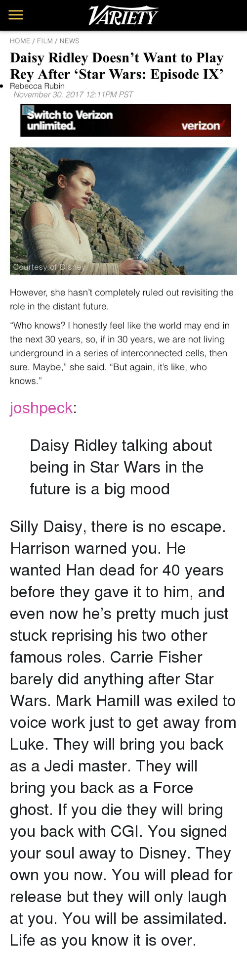 """Rubin: ARİETY  HOME FILM/ NEWS  Daisy Ridley Doesn't Want to Play  Rey After 'Star Wars: Episode IX'  . Rebecca Rubin  November 30, 2017 12:11PM PST  Switch to Verizon  unlimited.  verizon  Courtesy of Disne   However, she hasn't completely ruled out revisiting the  role in the distant future  """"Who knows? I honestly feel like the world may end in  the next 30 years, so, if in 30 years, we are not living  underground in a series of interconnected cells, then  sure. Maybe,"""" she said. """"But again, it's like, who  knows."""" <p><a href=""""http://joshpeckofficial.com/post/168948838043/daisy-ridley-talking-about-being-in-star-wars-in"""" class=""""tumblr_blog"""">joshpeck</a>:</p>  <blockquote><p>Daisy Ridley talking about being in Star Wars in the future is a big mood</p></blockquote>  <p>Silly Daisy, there is no escape. Harrison warned you. He wanted Han dead for 40 years before they gave it to him, and even now he's pretty much just stuck reprising his two other famous roles. Carrie Fisher barely did anything after Star Wars. Mark Hamill was exiled to voice work just to get away from Luke. They will bring you back as a Jedi master. They will bring you back as a Force ghost. If you die they will bring you back with CGI. You signed your soul away to Disney. They own you now. You will plead for release but they will only laugh at you. You will be assimilated. Life as you know it is over.</p>"""